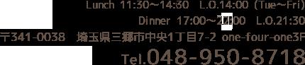 Lunch 11:30~15:00 L.O.14:00 (Tue~Fri) Dinner 17:00~23:00 L.O.21:30 〒341-0038 埼玉県三郷市中央1丁目7-2 one-four-one3F Tel.048-950-8718